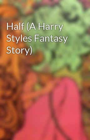 Half (A Harry Styles Fantasy Story) by decemberunderground