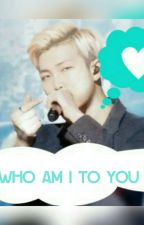 Who am I to you || Kim namjoon fanfic|| by xXAsiaXx9