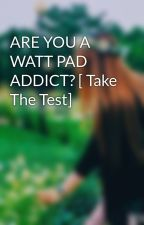 ARE YOU A WATT PAD ADDICT? [ Take The Test] by Dream_Catcher18