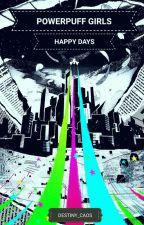PowerPuff Girls Z: Happy Days by Destiny_Caos