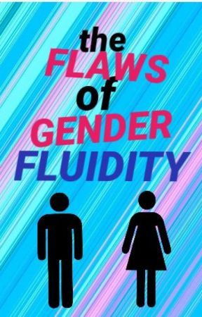 THE FLAWS OF GENDER FLUIDITY by blameitonfinn