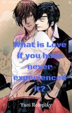 What Is Love, If You Have Never Experienced It? {Yaoi Roleplay} by x-Sword_Warrior-x