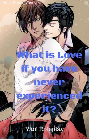 What Is Love, If You Have Never Experienced It? {Yaoi Roleplay}[CLOSED 4 Now] by x-Sword_Warrior-x