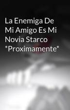 La Enemiga De Mi Amigo Es Mi Novia Starco *Proximamente* by ArmandoDiazVera