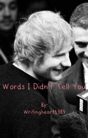 Words I Didn't Tell You (Ed Sheeran Fanfic) by Writingheart1989