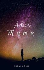 #1 Adiós, Mamá  Completa  #PNovel by _Escritos