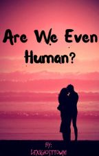 Are we even human? by LexiGhostTown1