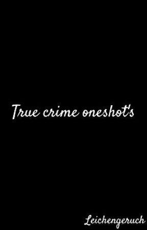 True crime oneshot's by Leichengeruch