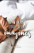 anthony trujillo imagines ♡ by bbymarais