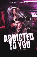Addicted To You (NYC Mafia Book 1) by Dredge116