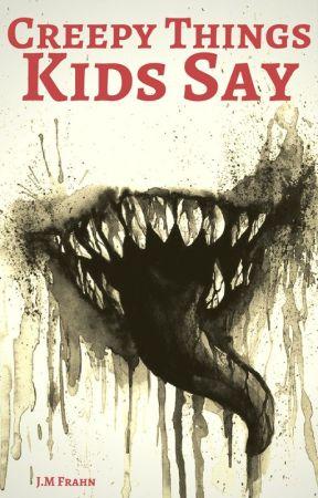 Creepy Things Kids Say by JMFrahn