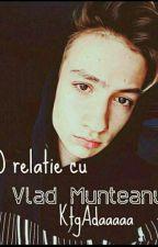 O relatie cu Vlad Munteanu. by ktgAdaaaaaaaaaaa