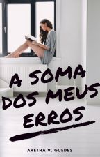 A soma dos meus erros (AVISO) by ArethaVGuedes