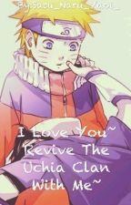 ♡I Love You, Revive The Uchiha Clan With Me♡ by Sasu_Naru_Yaoi_