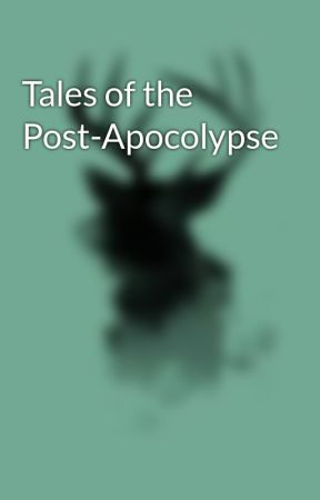 Tales of the Post-Apocolypse by ImARandomPersonToo