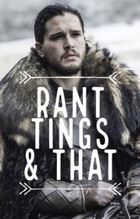 RANT TINGS & THAT by housestarkgaryen