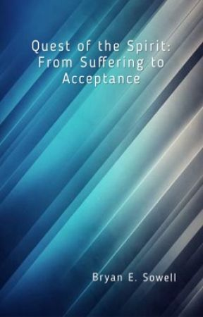 Quest of the Spirit: From Suffering to Acceptance by Bryan E. Sowell by Bryan_E_Sowell