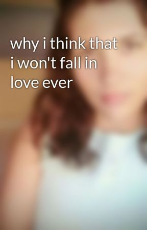 why i think that i won't fall in love ever by kikiki16