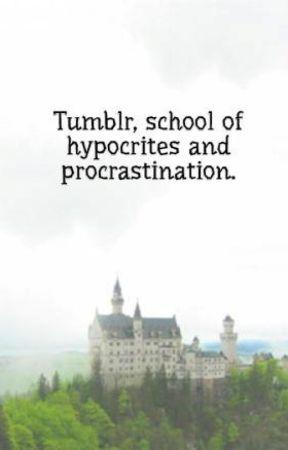 Tumblr, school of hypocrites and procrastination. by InsaneDinosaur