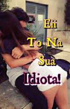 Eii To Na Sua Idiota ! by Dona_Da_Coxinha