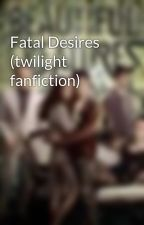 Fatal Desires (twilight fanfiction) by TerryBerry