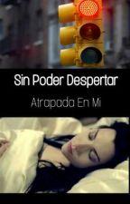 Sin Poder Despertar ; Atrapada En Mi  by Akireym