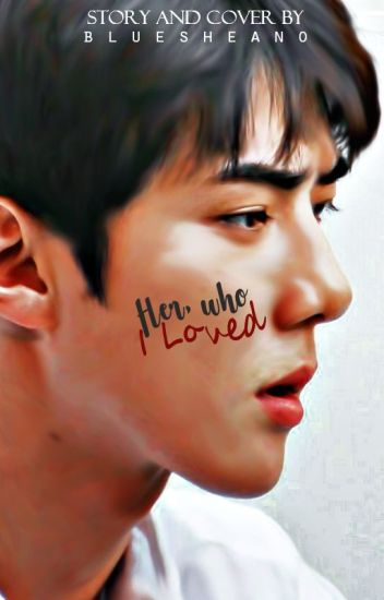 Her, Who I Loved [Sehun Fanfiction]