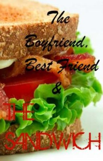 The boyfriend, bestfriend and the sandwich