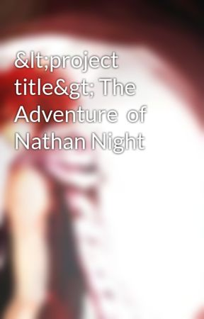 <project title> The Adventure  of Nathan Night by NatsutheFairyDragon
