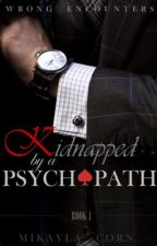 Kidnapped By a Psychopath (Book 1 of the Wrong Encounters Series)  by mikaylaxcorn