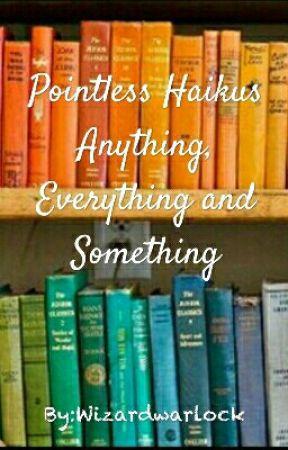 Pointless Haikus by Wizardwarlock