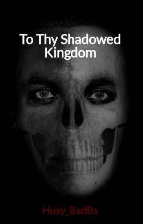 To Thy Shadowed Kingdom by Husy_BadBs