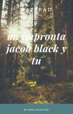 mi impronta Jacob y tu  TERMINADA by RosiZaldivar