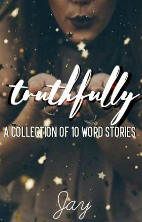 Truthfully: A Collection of 10 Word Stories// #Wattys2017 by Lightning_Stryker