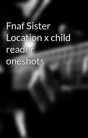 Fnaf Sister Location x child reader oneshots - sisterfan