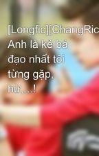 [Longfic][ChangRick][NC-17] Anh là kẻ bá đạo nhất tôi từng gặp, hừ,...! by leehyoyoung1510