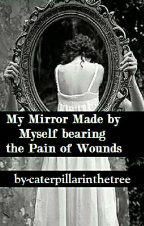 MY MIRROR MADE BY MYSELF BEARING THE PAIN OF WOUNDS.#wattys 2017   by caterpillarinthetree