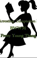 Arresting Temptation BOOK #3 (Pretty Young Thang) by RoseMarieBWWM