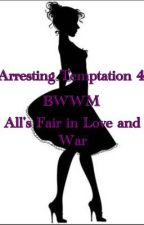 Arresting Temptation 4 (All's Fair In Love and War) by RoseMarieBWWM