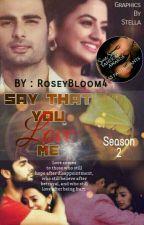 Say That You Love Me Season 2(SLOW UPDATES) ***Short Story*** by RoseyBloom4