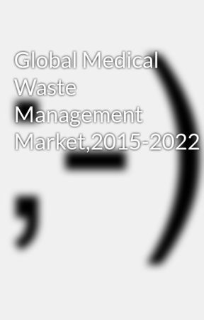 Global Medical Waste Management Market,2015-2022 by thersome