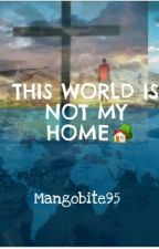 This World Is Not My Home by mangobite95