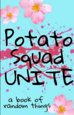 Potato Squad Unite: A Book of Random Things by wearethepotatosquad