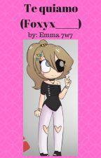 Te quiamo (Foxyx_____)FNAFHS by Emma7w7
