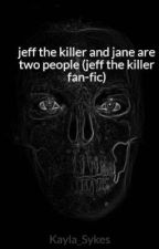 jeff the killer and jane are two people (jeff the killer fan-fic) by Kayla_Sykes
