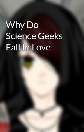 Why Do Science Geeks Fall In Love by TitansBlood