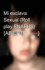 Mi exclava Sexual {Roll play FNAFHS} {ABIERTO!🌟💖} by -NyaPuppet-