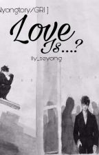 [ Nyongtory/Gri ] LOVE IS...?  by lly_seyong