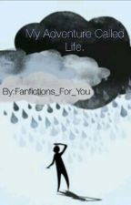 ~My Adventure called Life~ by Fanfictions_For_You