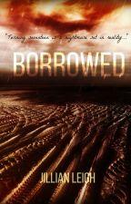 BORROWED [Watty Awards Finalist/NEWLY EDITED!] by Jilleigh
